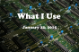 What I Use  22 January 2015